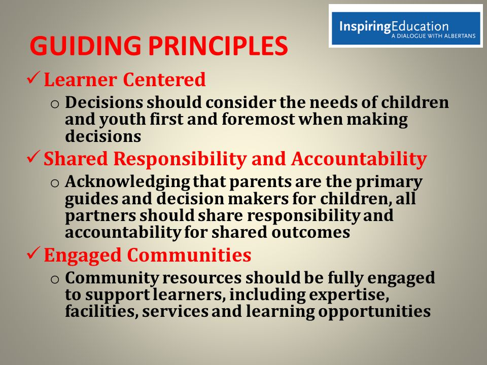GUIDING PRINCIPLES Learner Centered o Decisions should consider the needs of children and youth first and foremost when making decisions Shared Responsibility and Accountability o Acknowledging that parents are the primary guides and decision makers for children, all partners should share responsibility and accountability for shared outcomes Engaged Communities o Community resources should be fully engaged to support learners, including expertise, facilities, services and learning opportunities