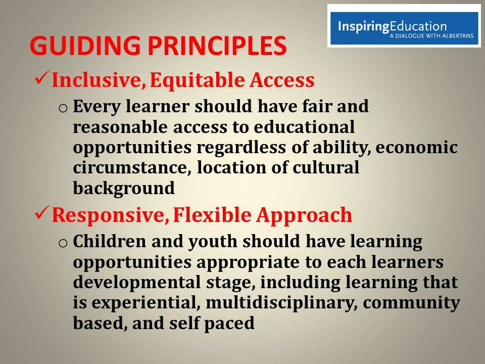 GUIDING PRINCIPLES Inclusive, Equitable Access o Every learner should have fair and reasonable access to educational opportunities regardless of ability, economic circumstance, location of cultural background Responsive, Flexible Approach o Children and youth should have learning opportunities appropriate to each learners developmental stage, including learning that is experiential, multidisciplinary, community based, and self paced