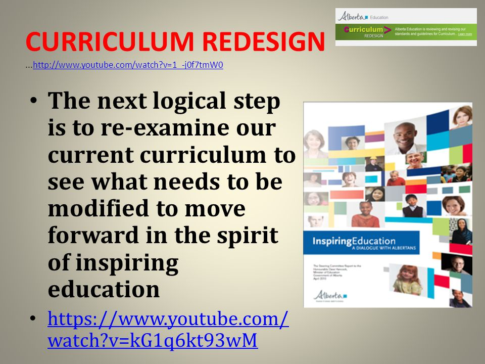 CURRICULUM REDESIGN...http://www.youtube.com/watch?v=1_-j0f7tmW0 http://www.youtube.com/watch?v=1_-j0f7tmW0 The next logical step is to re-examine our current curriculum to see what needs to be modified to move forward in the spirit of inspiring education https://www.youtube.com/ watch?v=kG1q6kt93wM https://www.youtube.com/ watch?v=kG1q6kt93wM