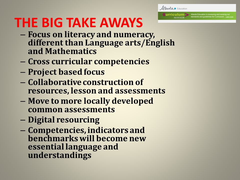 THE BIG TAKE AWAYS – Focus on literacy and numeracy, different than Language arts/English and Mathematics – Cross curricular competencies – Project based focus – Collaborative construction of resources, lesson and assessments – Move to more locally developed common assessments – Digital resourcing – Competencies, indicators and benchmarks will become new essential language and understandings