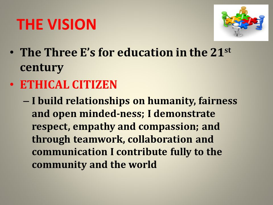 THE VISION The Three E's for education in the 21 st century ETHICAL CITIZEN – I build relationships on humanity, fairness and open minded-ness; I demonstrate respect, empathy and compassion; and through teamwork, collaboration and communication I contribute fully to the community and the world