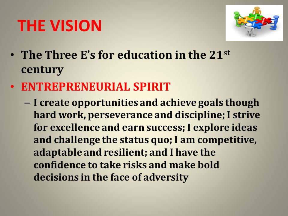 THE VISION The Three E's for education in the 21 st century ENTREPRENEURIAL SPIRIT – I create opportunities and achieve goals though hard work, perseverance and discipline; I strive for excellence and earn success; I explore ideas and challenge the status quo; I am competitive, adaptable and resilient; and I have the confidence to take risks and make bold decisions in the face of adversity