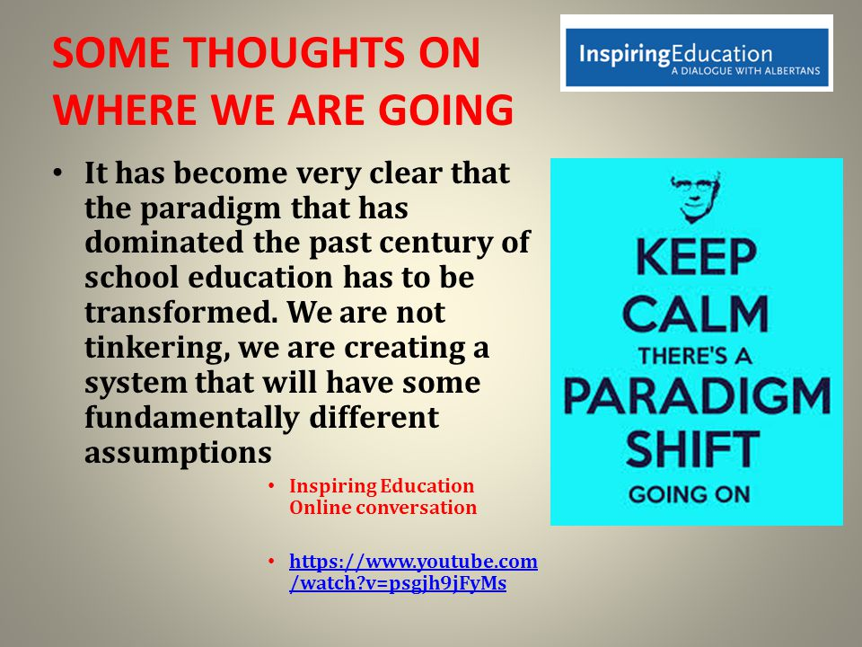 SOME THOUGHTS ON WHERE WE ARE GOING It has become very clear that the paradigm that has dominated the past century of school education has to be transformed.