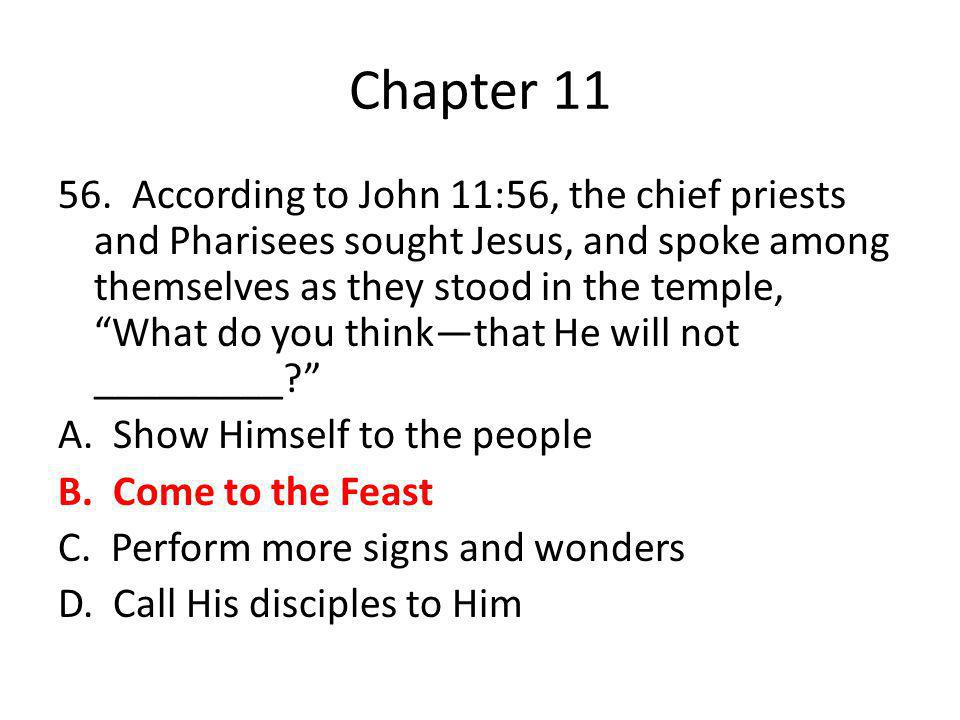 "Chapter 11 56. According to John 11:56, the chief priests and Pharisees sought Jesus, and spoke among themselves as they stood in the temple, ""What do"