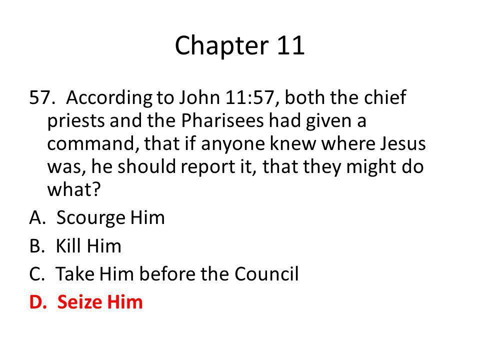 Chapter 11 57. According to John 11:57, both the chief priests and the Pharisees had given a command, that if anyone knew where Jesus was, he should r