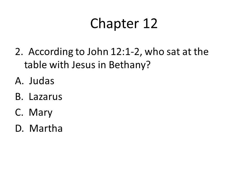 Chapter 12 2. According to John 12:1-2, who sat at the table with Jesus in Bethany? A. Judas B. Lazarus C. Mary D. Martha