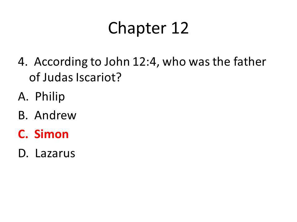 Chapter 12 4. According to John 12:4, who was the father of Judas Iscariot? A. Philip B. Andrew C. Simon D. Lazarus