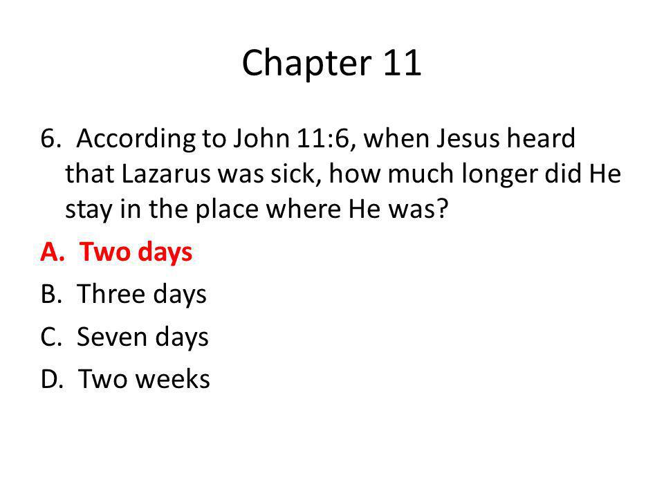 Chapter 11 6. According to John 11:6, when Jesus heard that Lazarus was sick, how much longer did He stay in the place where He was? A. Two days B. Th