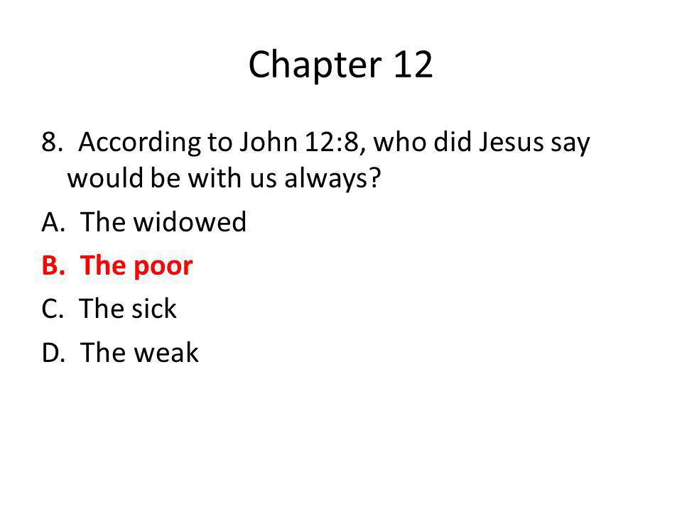 Chapter 12 8. According to John 12:8, who did Jesus say would be with us always? A. The widowed B. The poor C. The sick D. The weak
