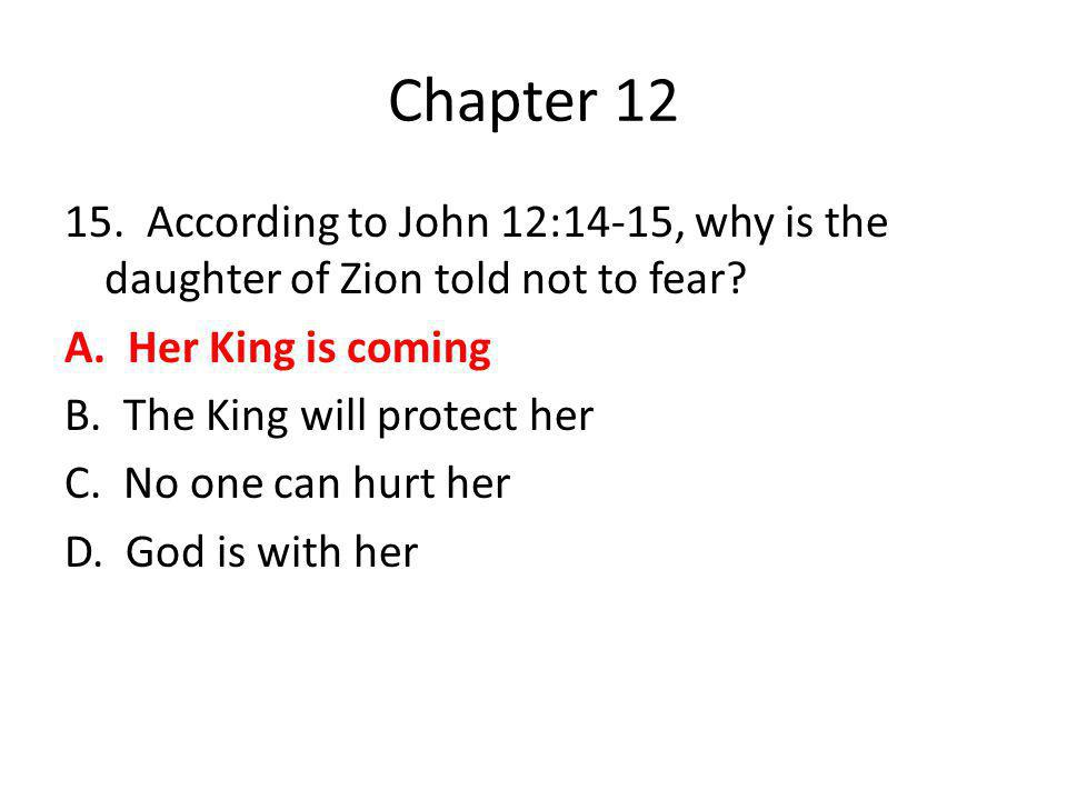 Chapter 12 15. According to John 12:14-15, why is the daughter of Zion told not to fear? A. Her King is coming B. The King will protect her C. No one