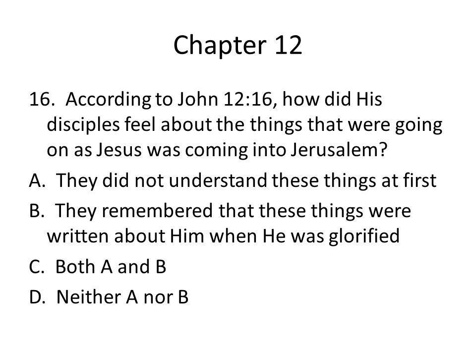 Chapter 12 16. According to John 12:16, how did His disciples feel about the things that were going on as Jesus was coming into Jerusalem? A. They did