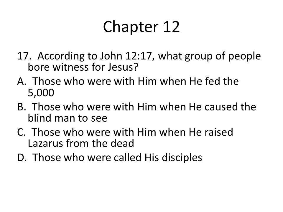 Chapter 12 17. According to John 12:17, what group of people bore witness for Jesus? A. Those who were with Him when He fed the 5,000 B. Those who wer