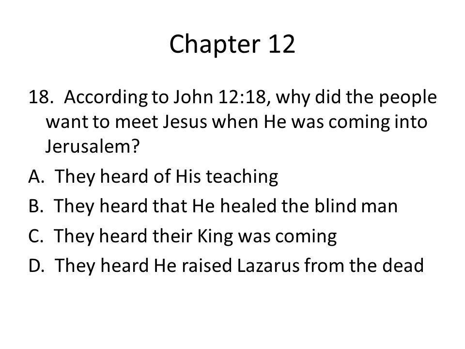Chapter 12 18. According to John 12:18, why did the people want to meet Jesus when He was coming into Jerusalem? A. They heard of His teaching B. They