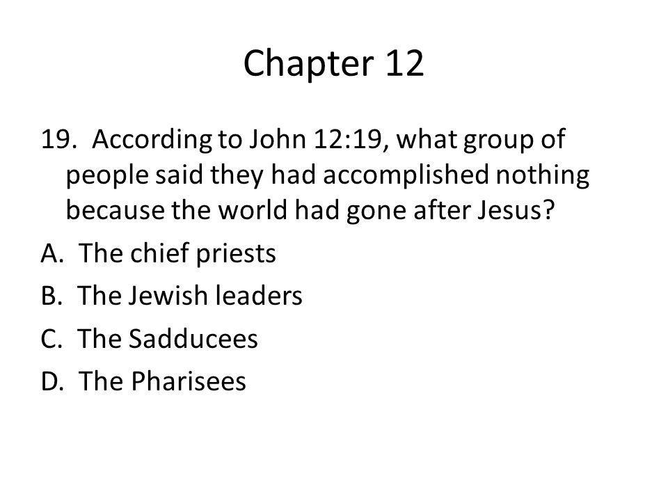 Chapter 12 19. According to John 12:19, what group of people said they had accomplished nothing because the world had gone after Jesus? A. The chief p