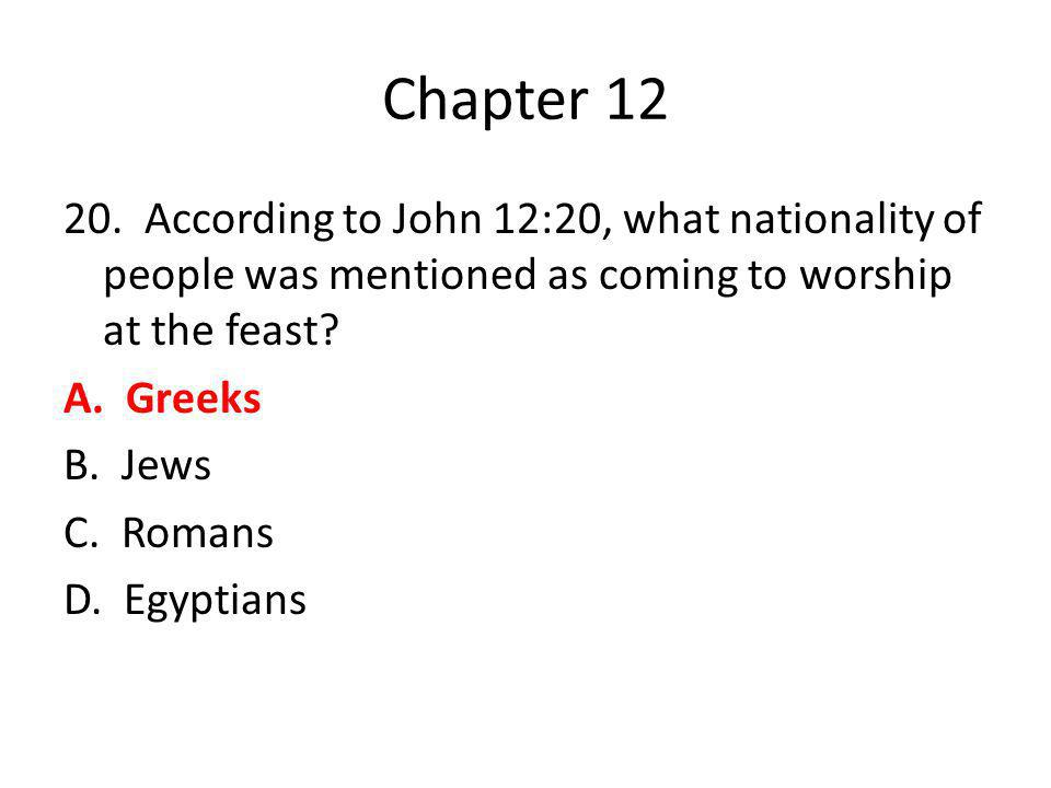 Chapter 12 20. According to John 12:20, what nationality of people was mentioned as coming to worship at the feast? A. Greeks B. Jews C. Romans D. Egy