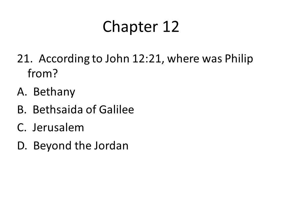 Chapter 12 21. According to John 12:21, where was Philip from? A. Bethany B. Bethsaida of Galilee C. Jerusalem D. Beyond the Jordan