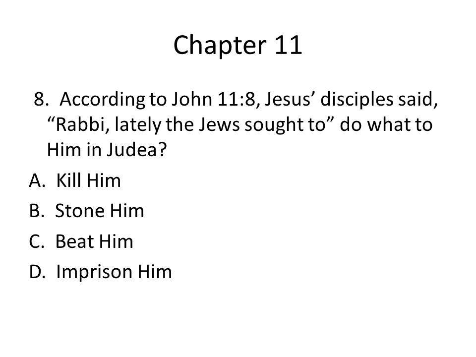 "Chapter 11 8. According to John 11:8, Jesus' disciples said, ""Rabbi, lately the Jews sought to"" do what to Him in Judea? A. Kill Him B. Stone Him C. B"