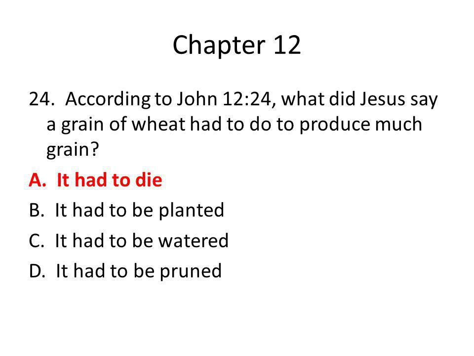 Chapter 12 24. According to John 12:24, what did Jesus say a grain of wheat had to do to produce much grain? A. It had to die B. It had to be planted