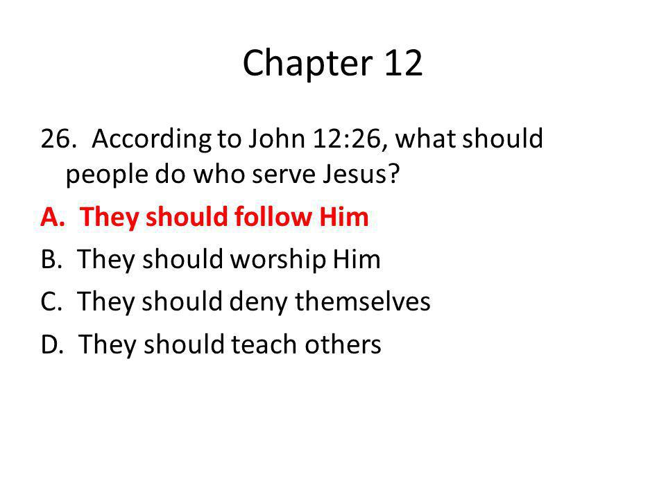 Chapter 12 26. According to John 12:26, what should people do who serve Jesus? A. They should follow Him B. They should worship Him C. They should den