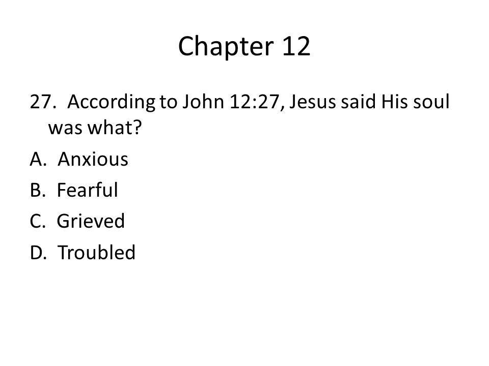 Chapter 12 27. According to John 12:27, Jesus said His soul was what? A. Anxious B. Fearful C. Grieved D. Troubled