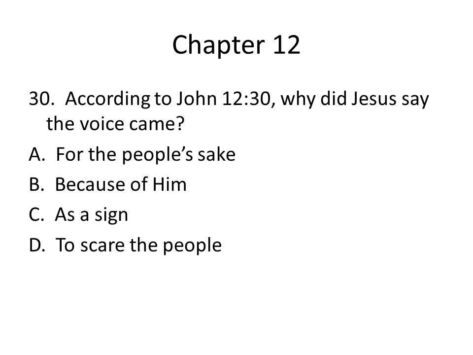 Chapter 12 30. According to John 12:30, why did Jesus say the voice came? A. For the people's sake B. Because of Him C. As a sign D. To scare the peop
