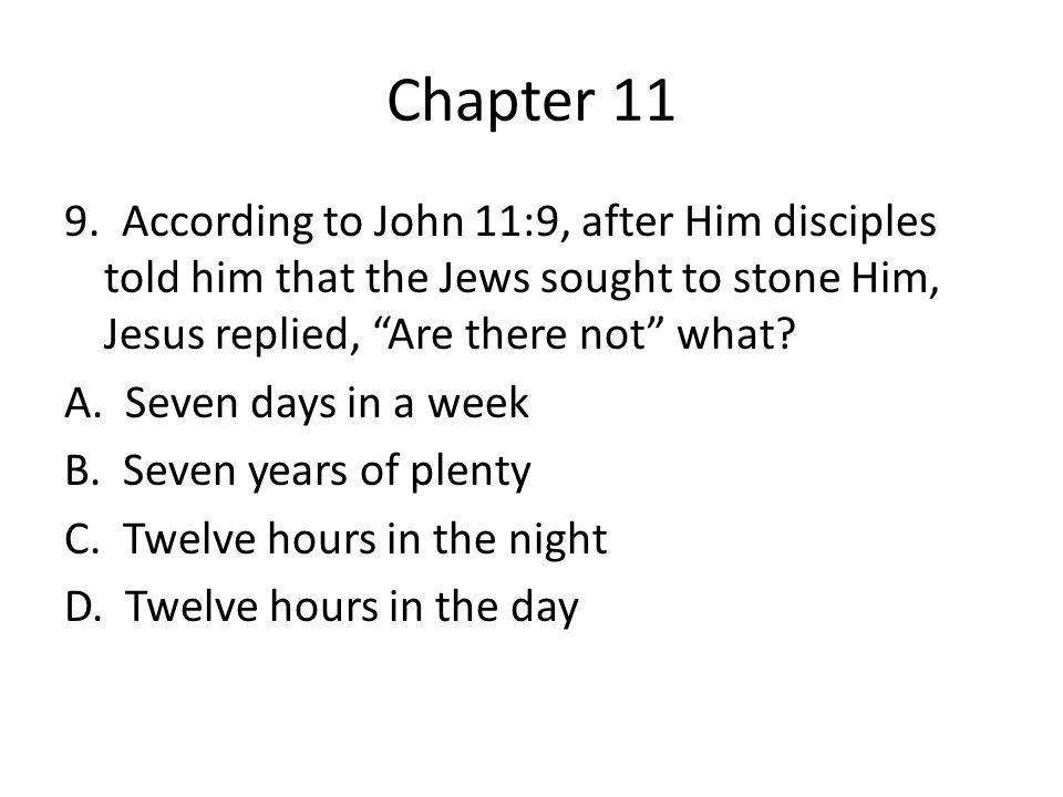 "Chapter 11 9. According to John 11:9, after Him disciples told him that the Jews sought to stone Him, Jesus replied, ""Are there not"" what? A. Seven da"