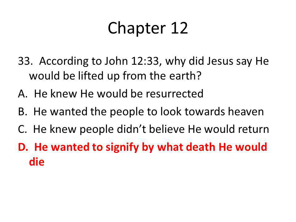 Chapter 12 33. According to John 12:33, why did Jesus say He would be lifted up from the earth? A. He knew He would be resurrected B. He wanted the pe