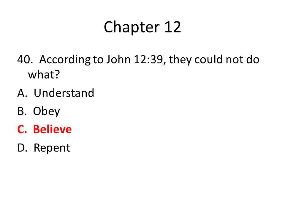 Chapter 12 40. According to John 12:39, they could not do what? A. Understand B. Obey C. Believe D. Repent