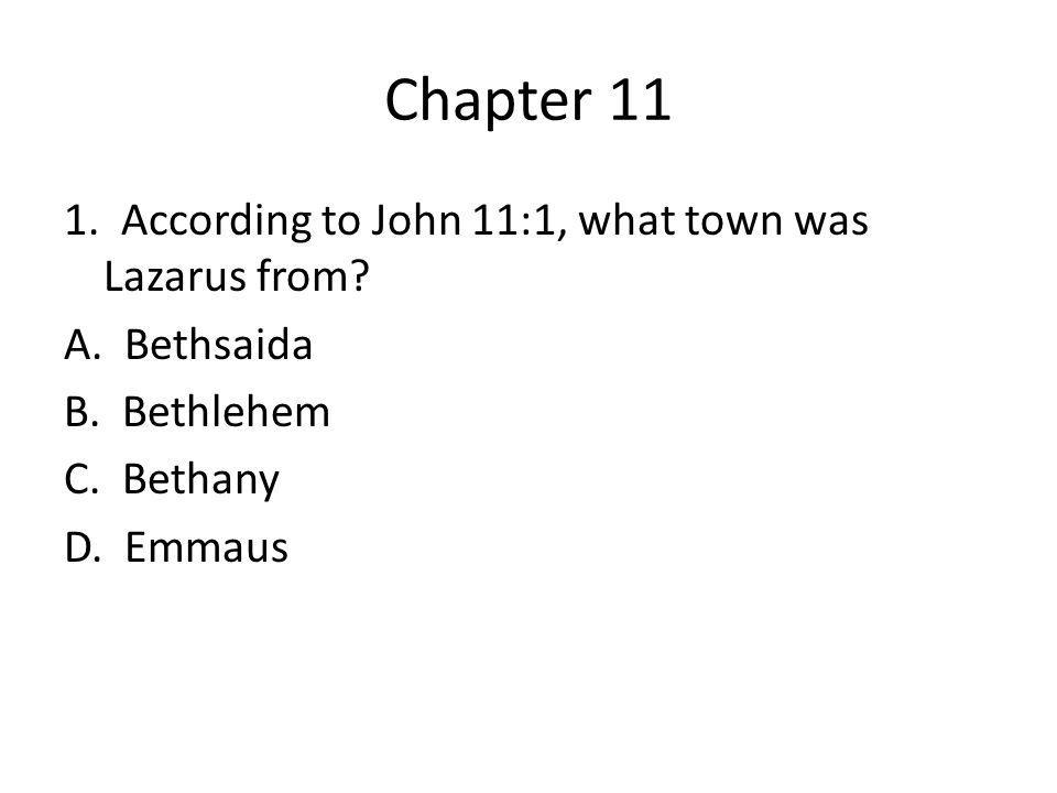 Chapter 11 1. According to John 11:1, what town was Lazarus from? A. Bethsaida B. Bethlehem C. Bethany D. Emmaus