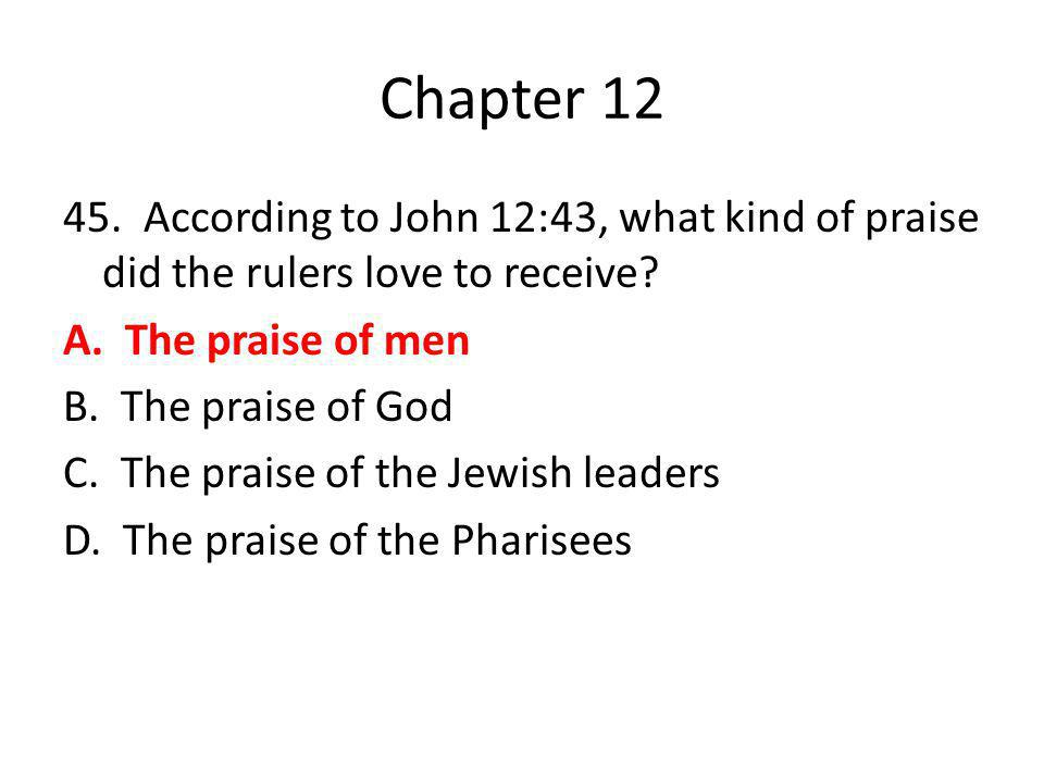Chapter 12 45. According to John 12:43, what kind of praise did the rulers love to receive? A. The praise of men B. The praise of God C. The praise of