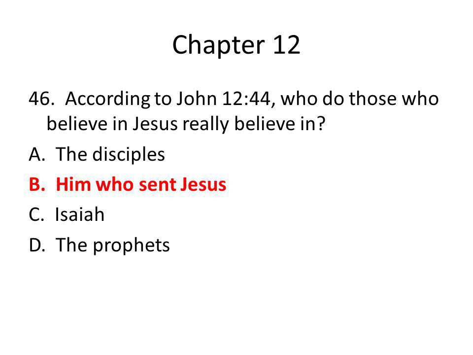 Chapter 12 46. According to John 12:44, who do those who believe in Jesus really believe in? A. The disciples B. Him who sent Jesus C. Isaiah D. The p