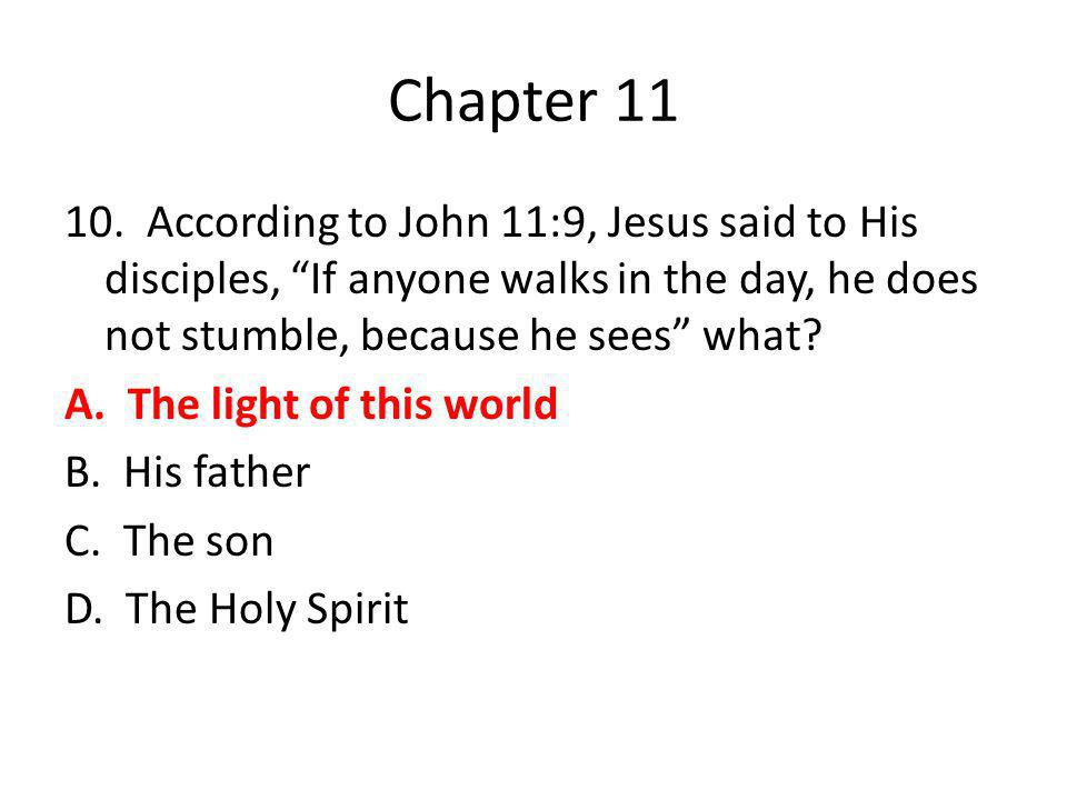 "Chapter 11 10. According to John 11:9, Jesus said to His disciples, ""If anyone walks in the day, he does not stumble, because he sees"" what? A. The li"