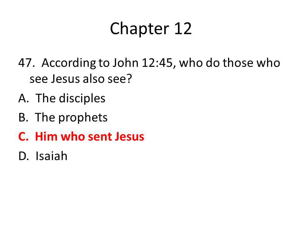 Chapter 12 47. According to John 12:45, who do those who see Jesus also see? A. The disciples B. The prophets C. Him who sent Jesus D. Isaiah