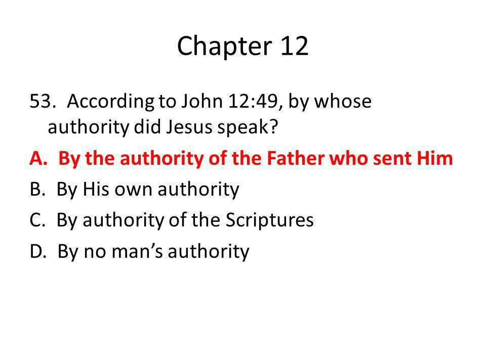 Chapter 12 53. According to John 12:49, by whose authority did Jesus speak? A. By the authority of the Father who sent Him B. By His own authority C.