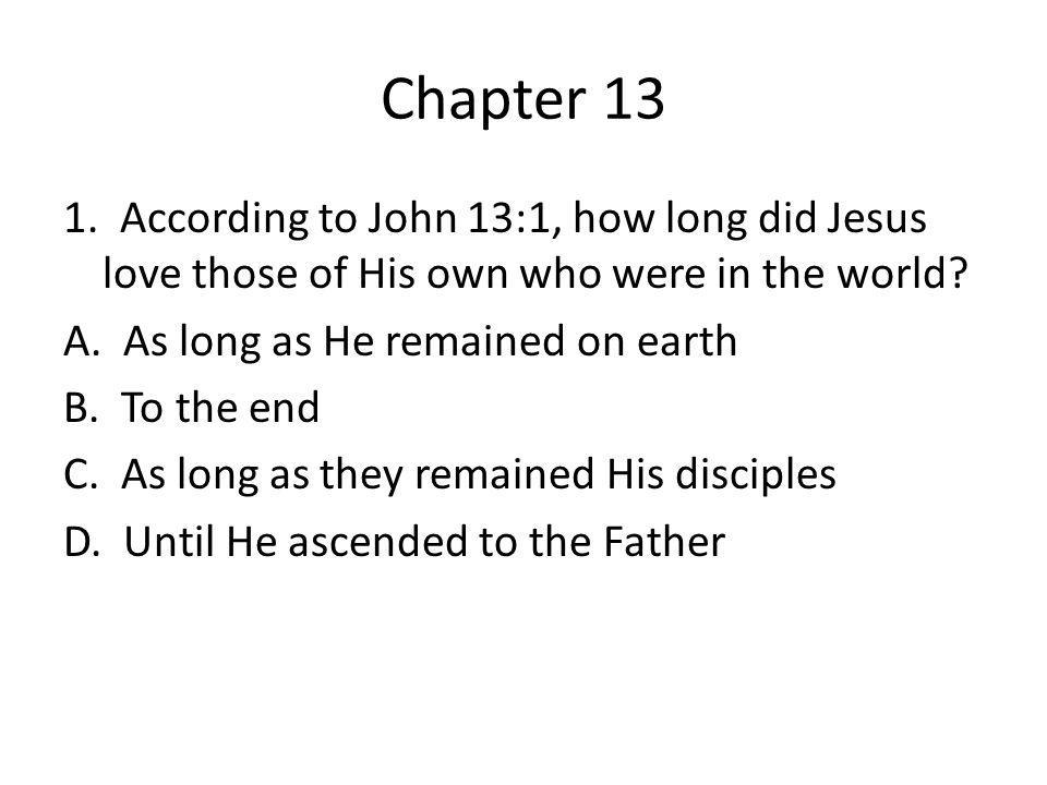 Chapter 13 1. According to John 13:1, how long did Jesus love those of His own who were in the world? A. As long as He remained on earth B. To the end