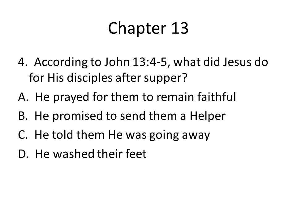 Chapter 13 4. According to John 13:4-5, what did Jesus do for His disciples after supper? A. He prayed for them to remain faithful B. He promised to s