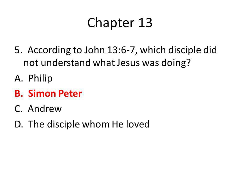 Chapter 13 5. According to John 13:6-7, which disciple did not understand what Jesus was doing? A. Philip B. Simon Peter C. Andrew D. The disciple who