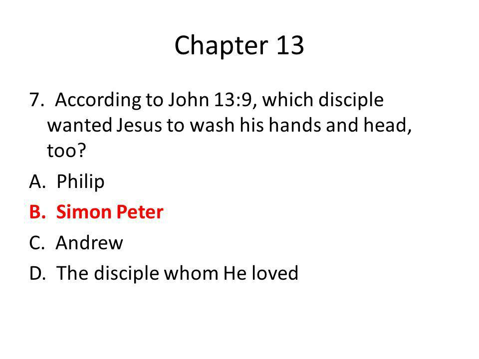Chapter 13 7. According to John 13:9, which disciple wanted Jesus to wash his hands and head, too? A. Philip B. Simon Peter C. Andrew D. The disciple