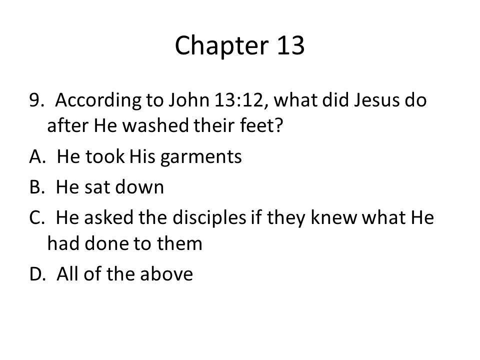 Chapter 13 9. According to John 13:12, what did Jesus do after He washed their feet? A. He took His garments B. He sat down C. He asked the disciples