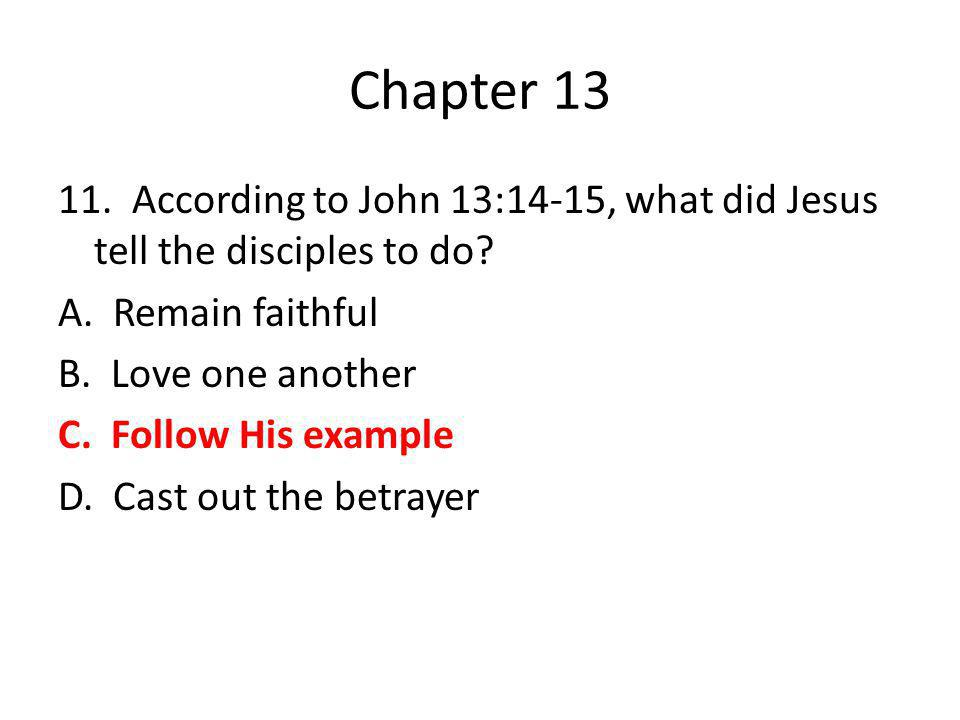 Chapter 13 11. According to John 13:14-15, what did Jesus tell the disciples to do? A. Remain faithful B. Love one another C. Follow His example D. Ca
