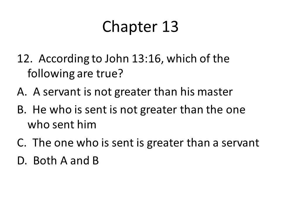 Chapter 13 12. According to John 13:16, which of the following are true? A. A servant is not greater than his master B. He who is sent is not greater