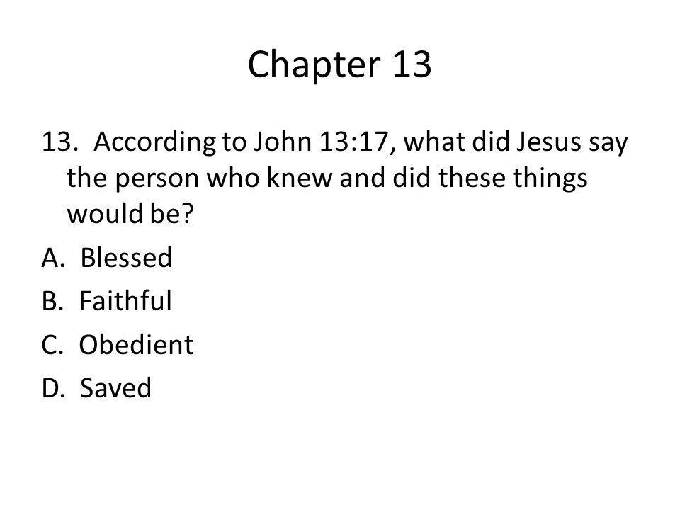 Chapter 13 13. According to John 13:17, what did Jesus say the person who knew and did these things would be? A. Blessed B. Faithful C. Obedient D. Sa