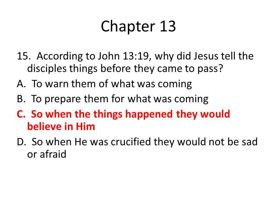 Chapter 13 15. According to John 13:19, why did Jesus tell the disciples things before they came to pass? A. To warn them of what was coming B. To pre