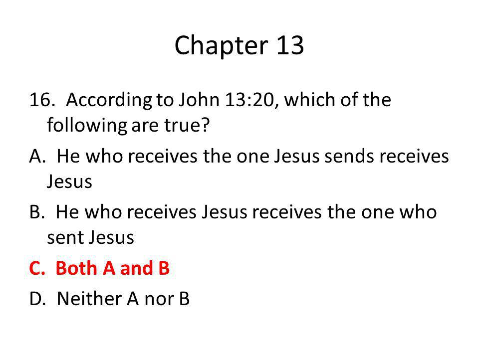 Chapter 13 16. According to John 13:20, which of the following are true? A. He who receives the one Jesus sends receives Jesus B. He who receives Jesu