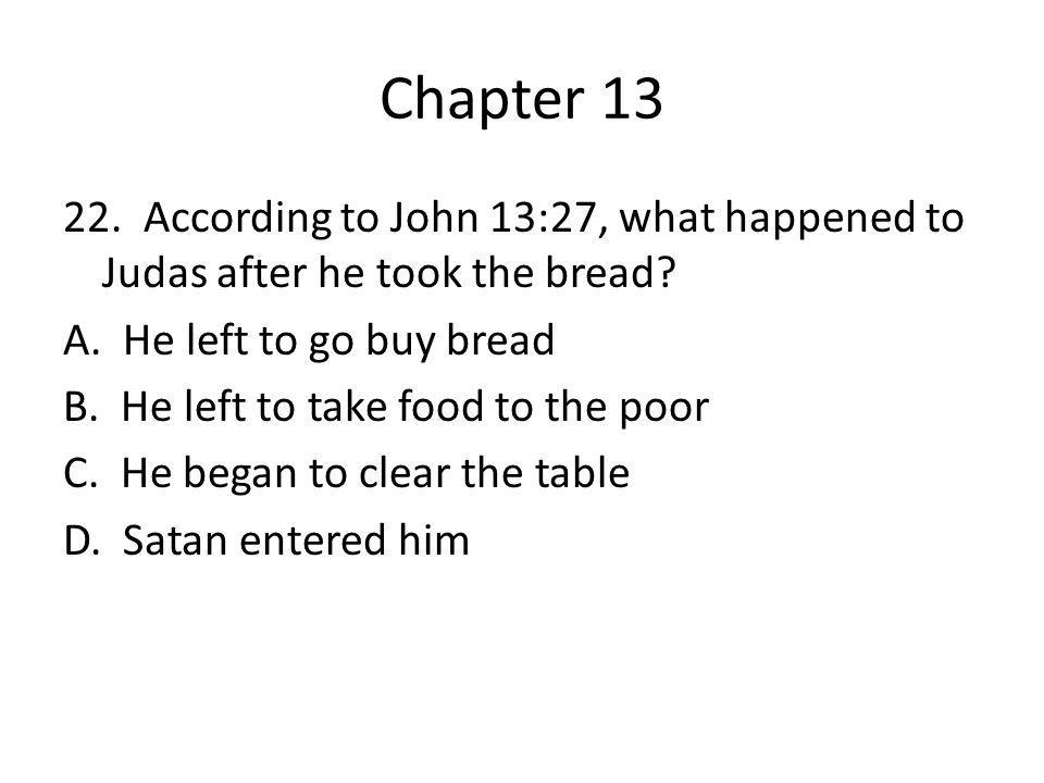 Chapter 13 22. According to John 13:27, what happened to Judas after he took the bread? A. He left to go buy bread B. He left to take food to the poor