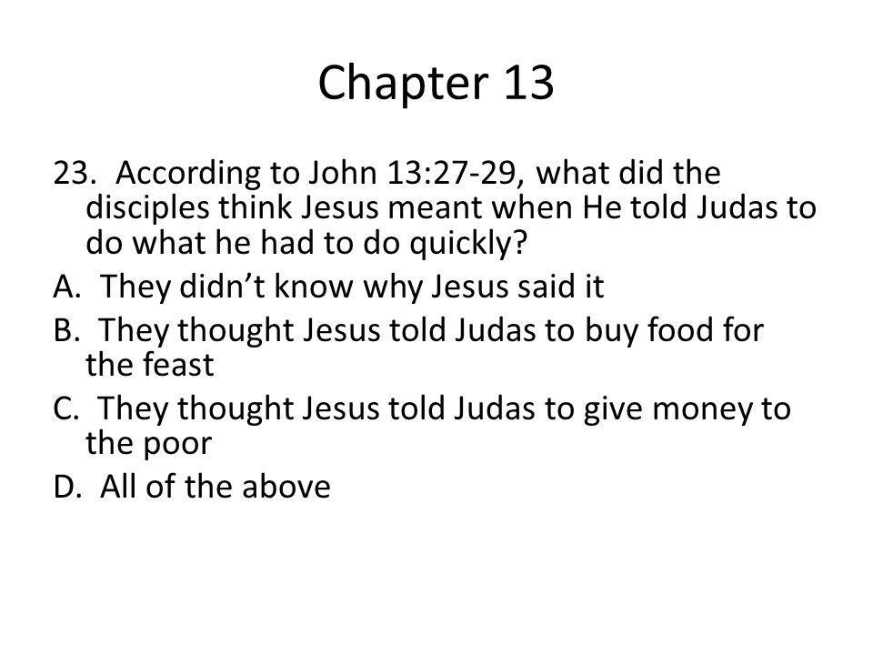 Chapter 13 23. According to John 13:27-29, what did the disciples think Jesus meant when He told Judas to do what he had to do quickly? A. They didn't