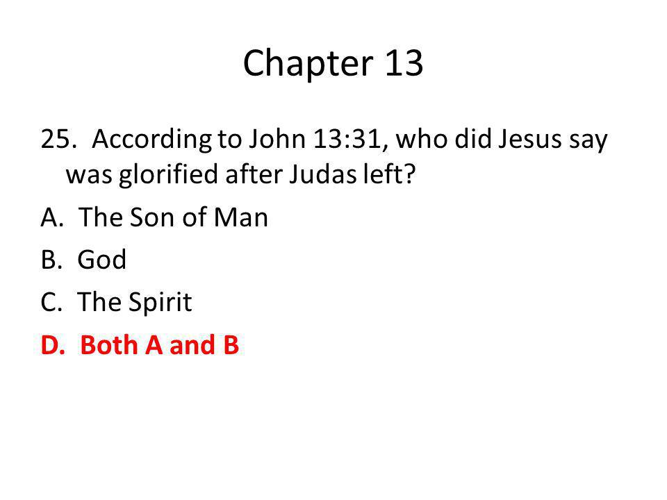 Chapter 13 25. According to John 13:31, who did Jesus say was glorified after Judas left? A. The Son of Man B. God C. The Spirit D. Both A and B