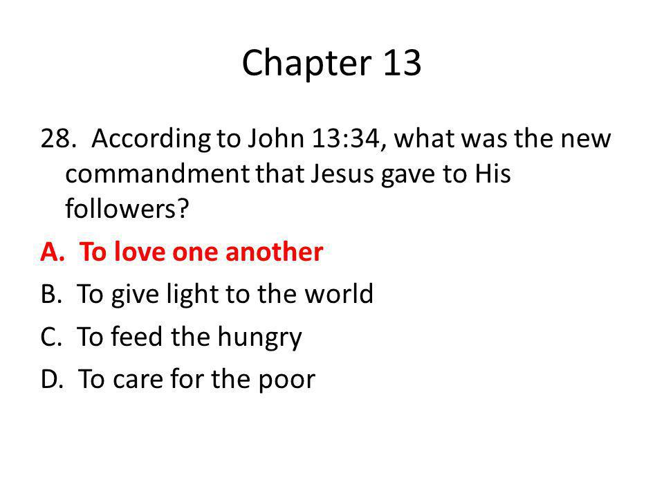 Chapter 13 28. According to John 13:34, what was the new commandment that Jesus gave to His followers? A. To love one another B. To give light to the