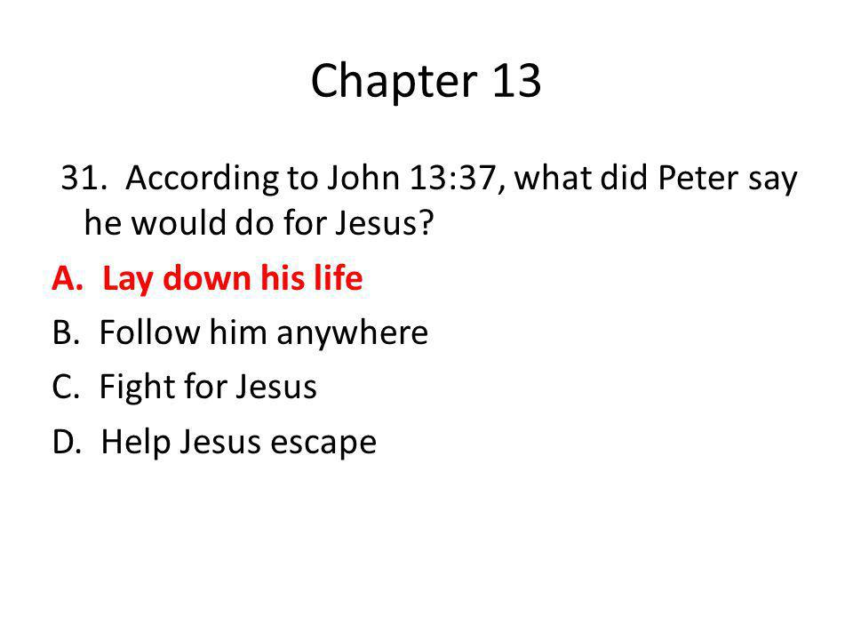 Chapter 13 31. According to John 13:37, what did Peter say he would do for Jesus? A. Lay down his life B. Follow him anywhere C. Fight for Jesus D. He