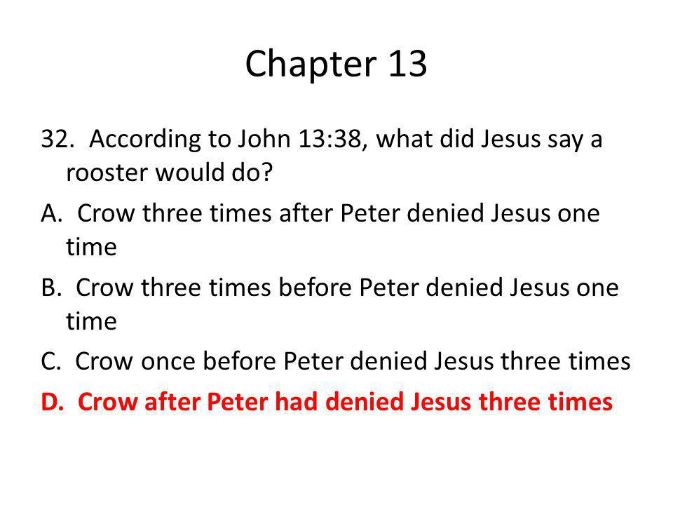 Chapter 13 32. According to John 13:38, what did Jesus say a rooster would do? A. Crow three times after Peter denied Jesus one time B. Crow three tim